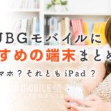 PUBGモバイルにおすすめの端末まとめ!スマホ?それともiPad?