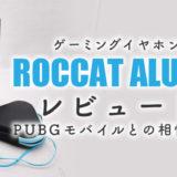 ROCCATのゲーミングイヤホンALUMAレビュー!PUBGモバイルとの相性は?